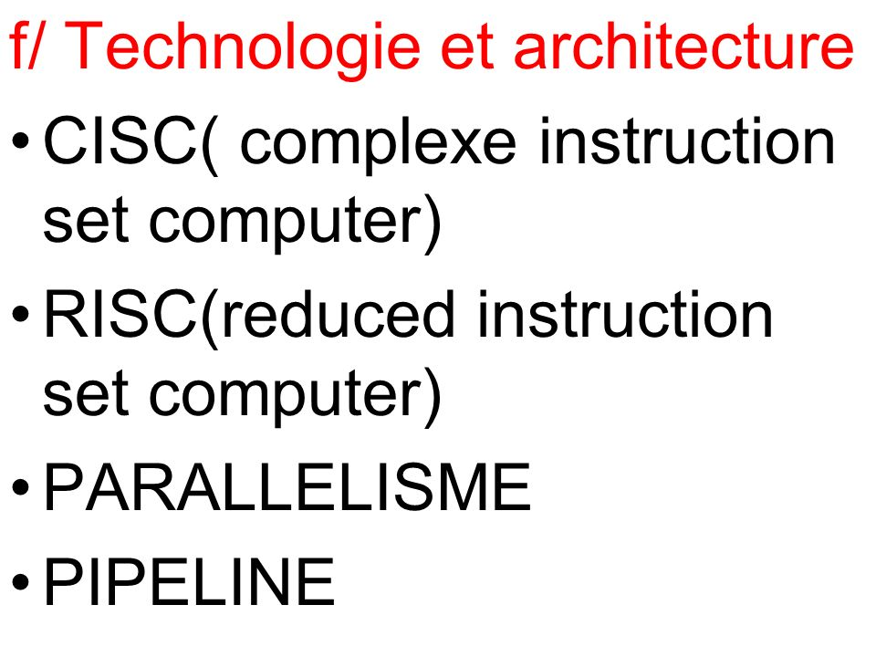 f/ Technologie et architecture CISC( complexe instruction set computer) RISC(reduced instruction set computer) PARALLELISME PIPELINE