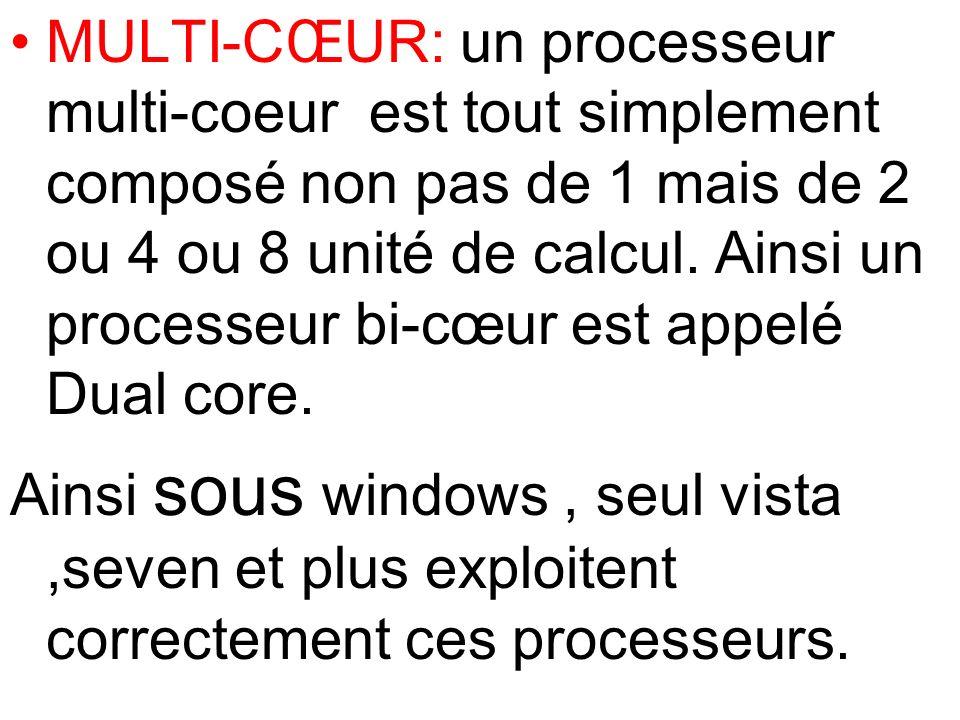 MULTI-CŒUR: un processeur multi-coeur est tout simplement composé non pas de 1 mais de 2 ou 4 ou 8 unité de calcul. Ainsi un processeur bi-cœur est ap