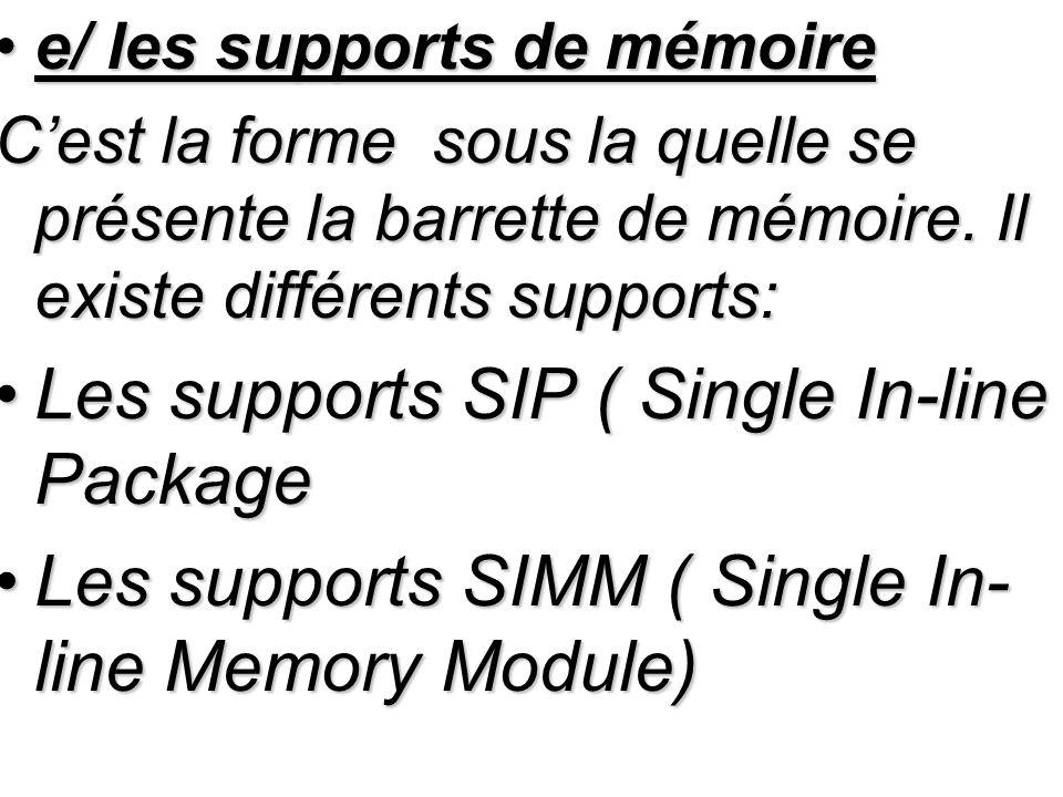 e/ les supports de mémoiree/ les supports de mémoire Cest la forme sous la quelle se présente la barrette de mémoire. Il existe différents supports: L