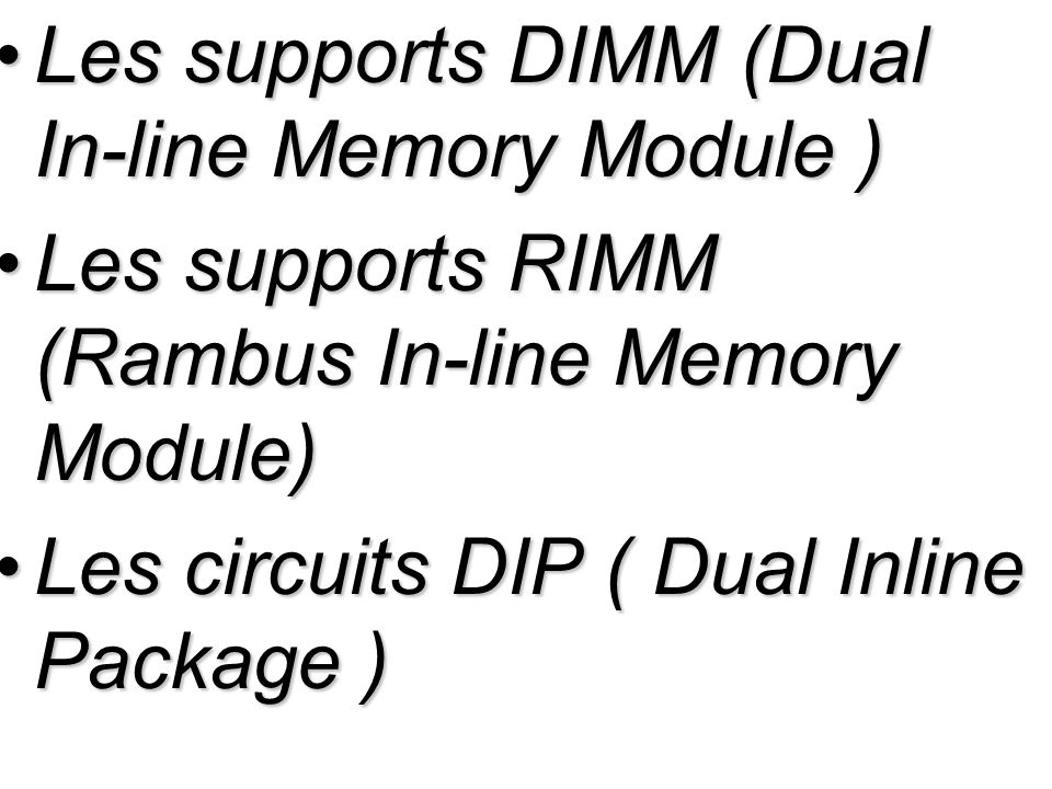 Les supports DIMM (Dual In-line Memory Module )Les supports DIMM (Dual In-line Memory Module ) Les supports RIMM (Rambus In-line Memory Module)Les supports RIMM (Rambus In-line Memory Module) Les circuits DIP ( Dual Inline Package )Les circuits DIP ( Dual Inline Package )