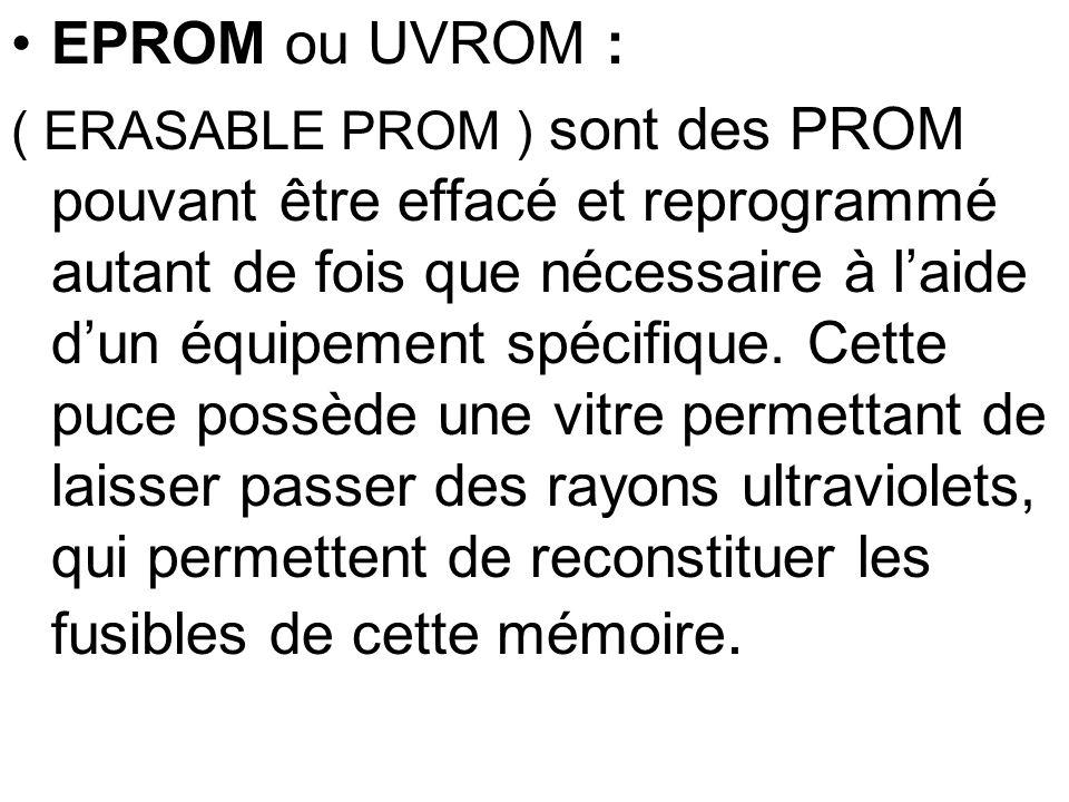 EPROM ou UVROM : ( ERASABLE PROM ) sont des PROM pouvant être effacé et reprogrammé autant de fois que nécessaire à laide dun équipement spécifique. C