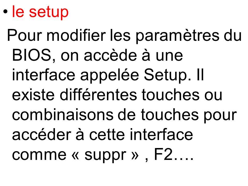 le setup Pour modifier les paramètres du BIOS, on accède à une interface appelée Setup. Il existe différentes touches ou combinaisons de touches pour