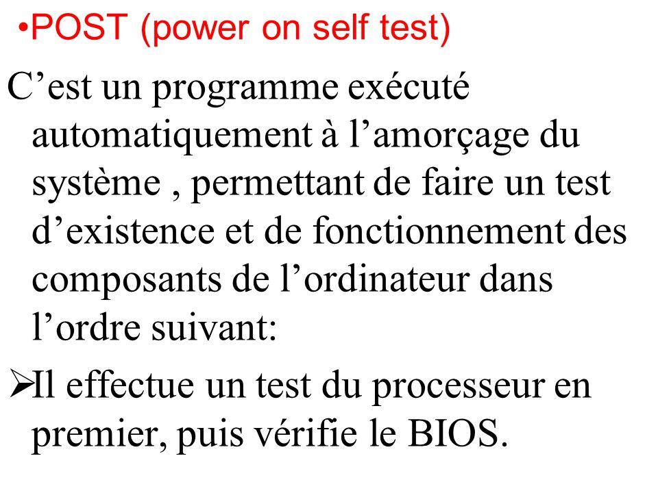 POST (power on self test) Cest un programme exécuté automatiquement à lamorçage du système, permettant de faire un test dexistence et de fonctionnemen