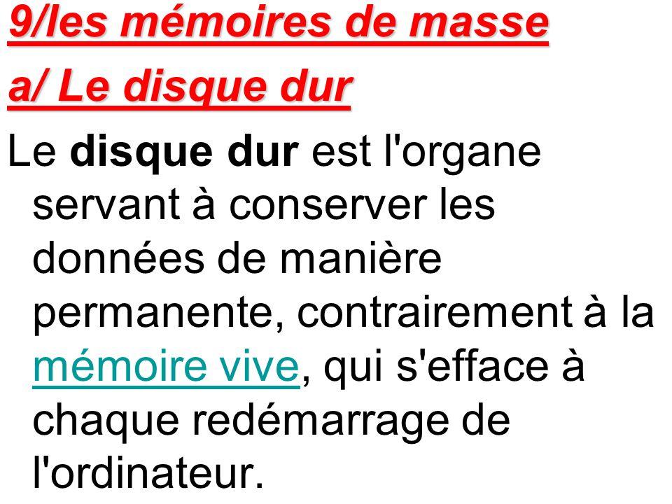9/les mémoires de masse a/ Le disque dur Le disque dur est l'organe servant à conserver les données de manière permanente, contrairement à la mémoire
