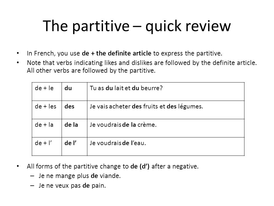 The partitive – quick review In French, you use de + the definite article to express the partitive. Note that verbs indicating likes and dislikes are