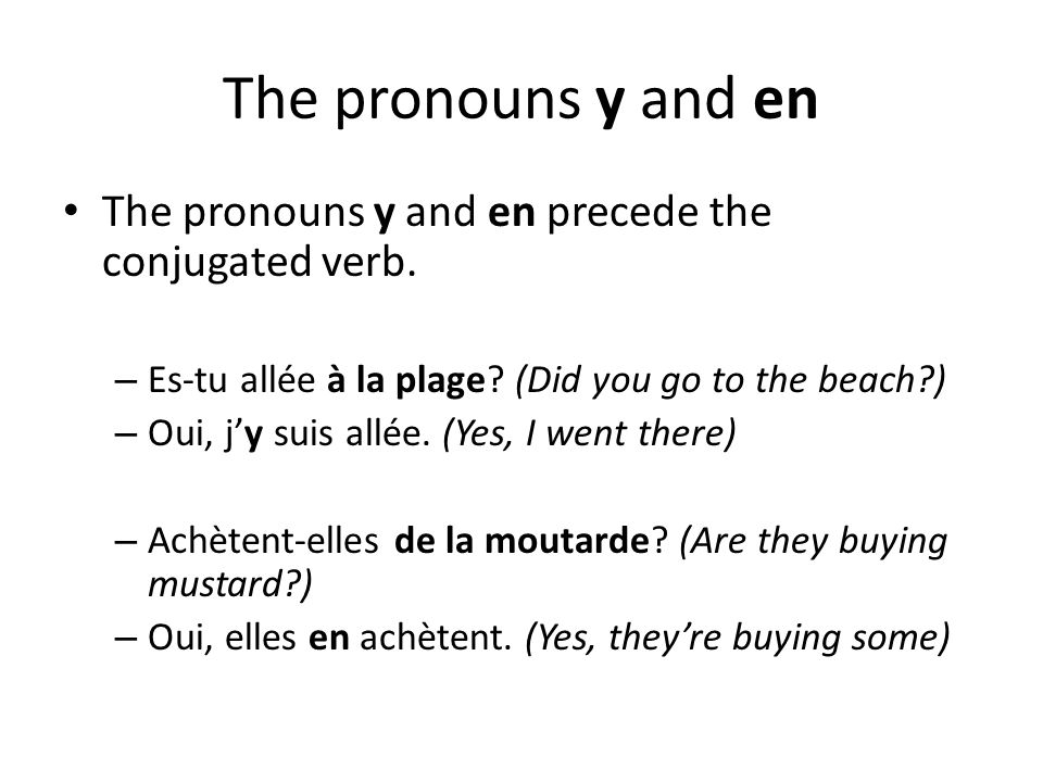 The pronouns y and en The pronouns y and en precede the conjugated verb. – Es-tu allée à la plage? (Did you go to the beach?) – Oui, jy suis allée. (Y