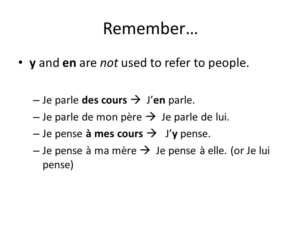 Remember… y and en are not used to refer to people. – Je parle des cours Jen parle. – Je parle de mon père Je parle de lui. – Je pense à mes cours Jy