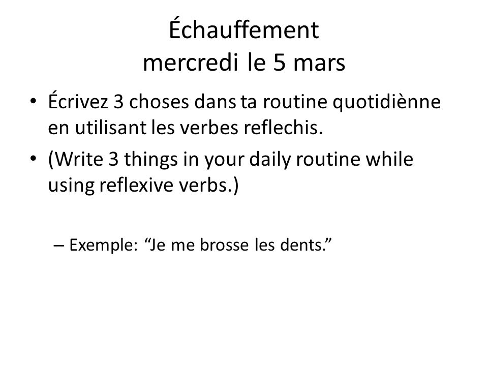 Échauffement mercredi le 5 mars Écrivez 3 choses dans ta routine quotidiènne en utilisant les verbes reflechis. (Write 3 things in your daily routine