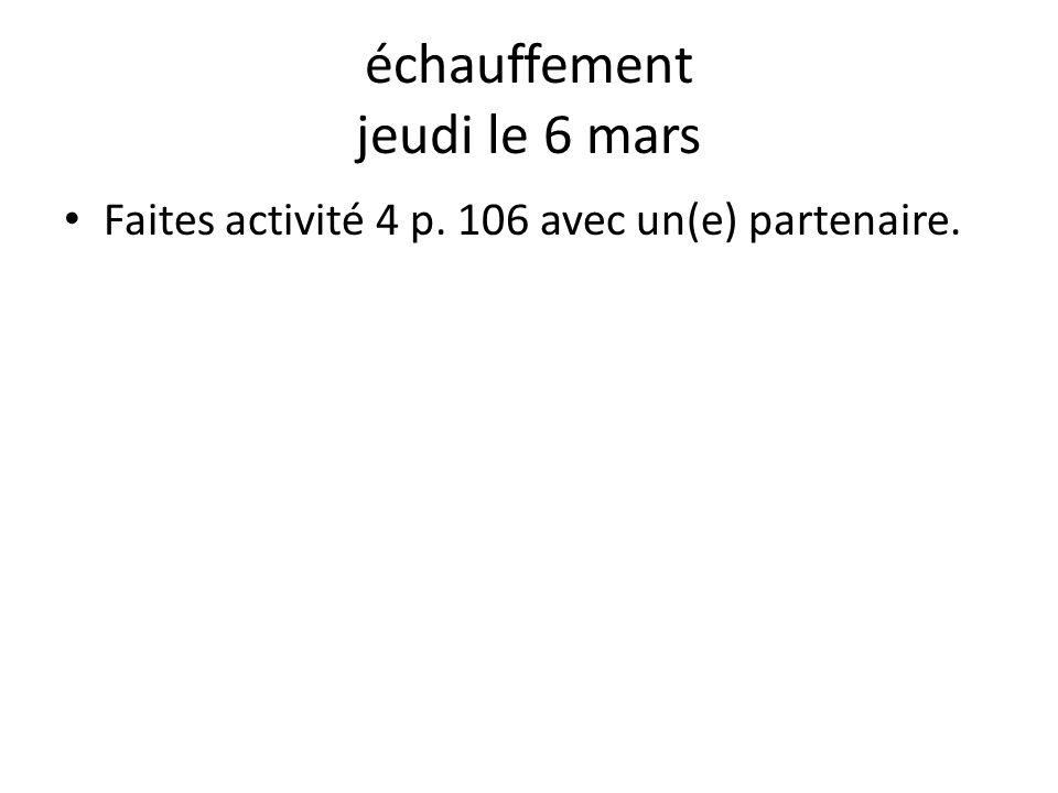 échauffement jeudi le 6 mars Faites activité 4 p. 106 avec un(e) partenaire.