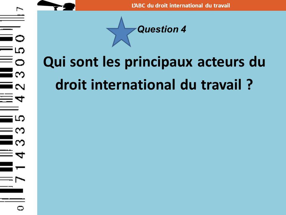 Qui sont les principaux acteurs du droit international du travail ? LABC du droit international du travail Question 4