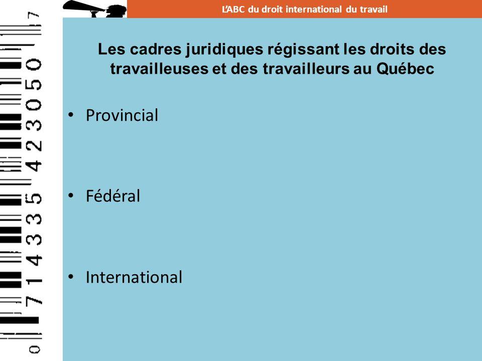 Provincial Fédéral International LABC du droit international du travail Les cadres juridiques régissant les droits des travailleuses et des travailleu