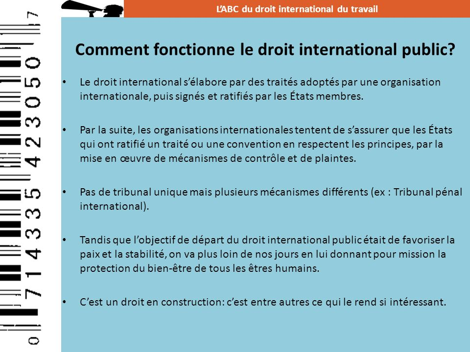 Adoption des normes internationales du travail Une question est amenée à lOIT par une des parties prenantes (employeurs, gouvernements ou syndicats) Discussion pour ladoption dune recommandation ou dune convention Ratification de la convention par les États Mécanisme de suivi des conventions: différents rapports sont présentés par les gouvernements à lOIT Action syndicale LABC du droit international du travail