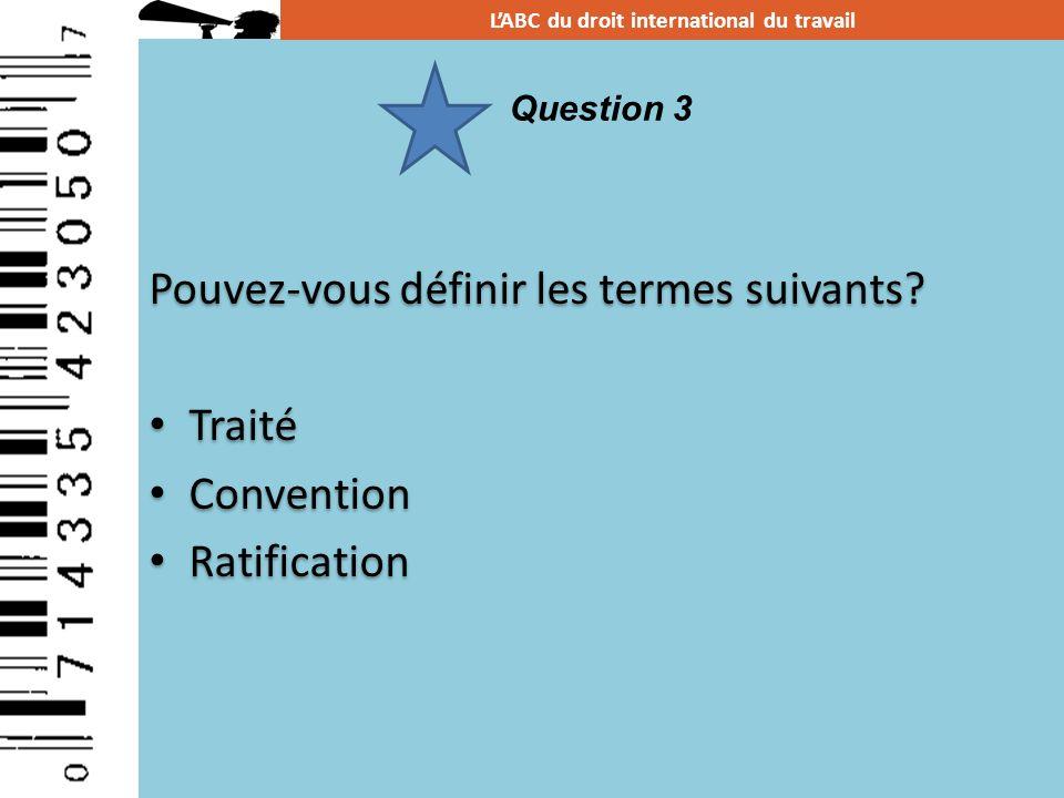 Pouvez-vous définir les termes suivants? Traité Convention Ratification Pouvez-vous définir les termes suivants? Traité Convention Ratification LABC d