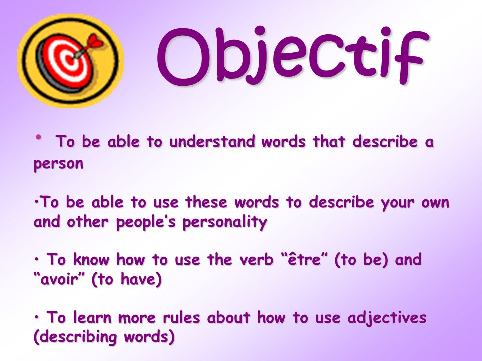 Objectif T To be able to understand words that describe a person To be able to use these words to describe your own and other peoples personality o kn