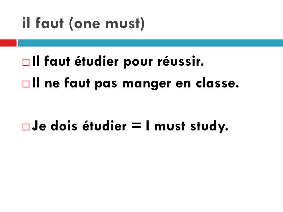 il faut (one must) Il faut étudier pour réussir. Il ne faut pas manger en classe.