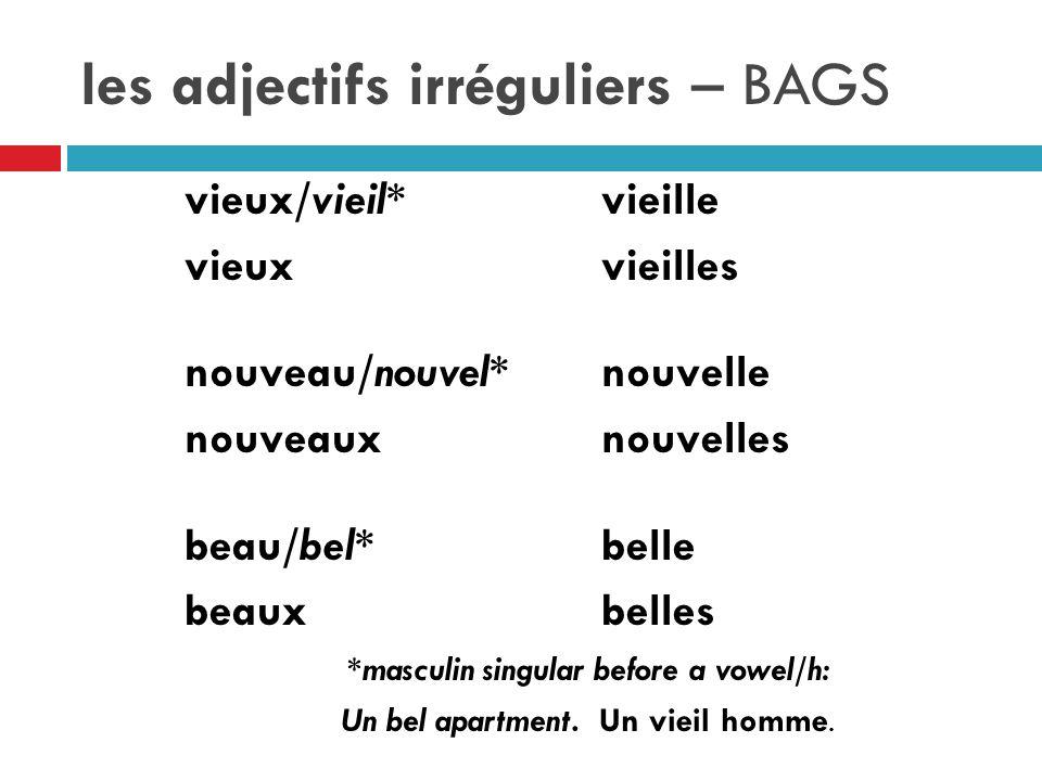 les adjectifs irréguliers – BAGS vieux/vieil*vieille vieuxvieilles nouveau/nouvel*nouvelle nouveauxnouvelles beau/bel*belle beauxbelles *masculin singular before a vowel/h: Un bel apartment.
