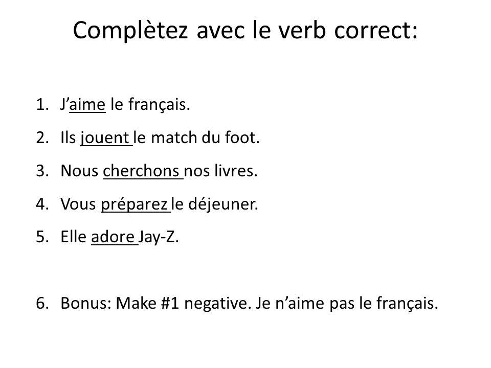 Complètez avec le verb correct: 1.Jaime le français. 2.Ils jouent le match du foot. 3.Nous cherchons nos livres. 4.Vous préparez le déjeuner. 5.Elle a