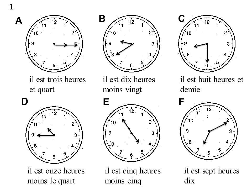 A BC D EF 2 Il est quatre heures Il est neuf heures et demie Il est onze heures moins le quart Il est quatre heures moins cinq Il est trois heures vingt Il est six heures dix