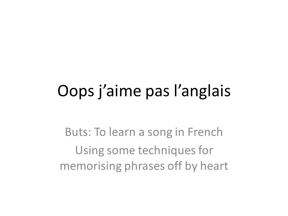 Oops jaime pas langlais Buts: To learn a song in French Using some techniques for memorising phrases off by heart