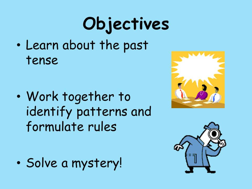 Objectives Learn about the past tense Work together to identify patterns and formulate rules Solve a mystery!