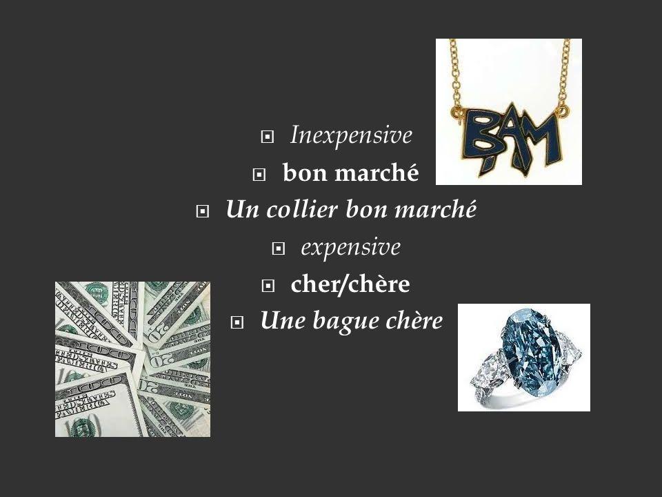 Inexpensive bon marché Un collier bon marché expensive cher/chère Une bague chère