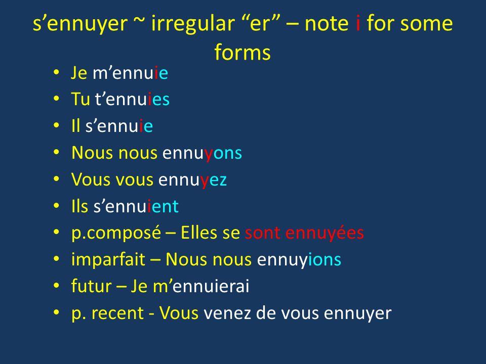 sennuyer ~ irregular er – note i for some forms Je mennuie Tu tennuies Il sennuie Nous nous ennuyons Vous vous ennuyez Ils sennuient p.composé – Elles