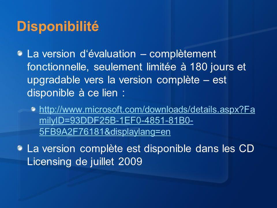 Disponibilité La version dévaluation – complètement fonctionnelle, seulement limitée à 180 jours et upgradable vers la version complète – est disponible à ce lien : http://www.microsoft.com/downloads/details.aspx Fa milyID=93DDF25B-1EF0-4851-81B0- 5FB9A2F76181&displaylang=en La version complète est disponible dans les CD Licensing de juillet 2009
