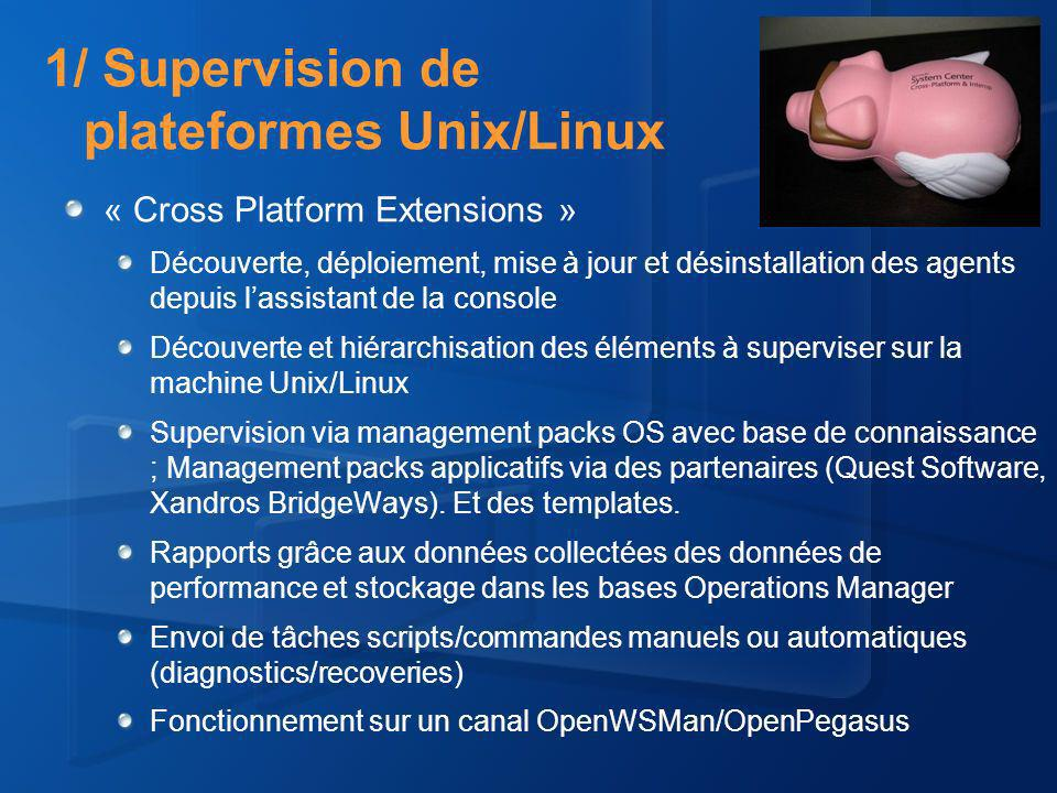 1/ Supervision de plateformes Unix/Linux « Cross Platform Extensions » Découverte, déploiement, mise à jour et désinstallation des agents depuis lassistant de la console Découverte et hiérarchisation des éléments à superviser sur la machine Unix/Linux Supervision via management packs OS avec base de connaissance ; Management packs applicatifs via des partenaires (Quest Software, Xandros BridgeWays).