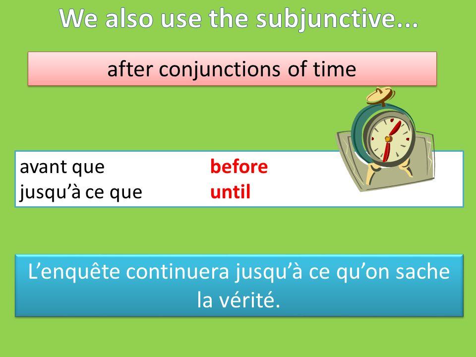 after conjunctions of time avant quebefore jusquà ce queuntil Lenquête continuera jusquà ce quon sache la vérité.
