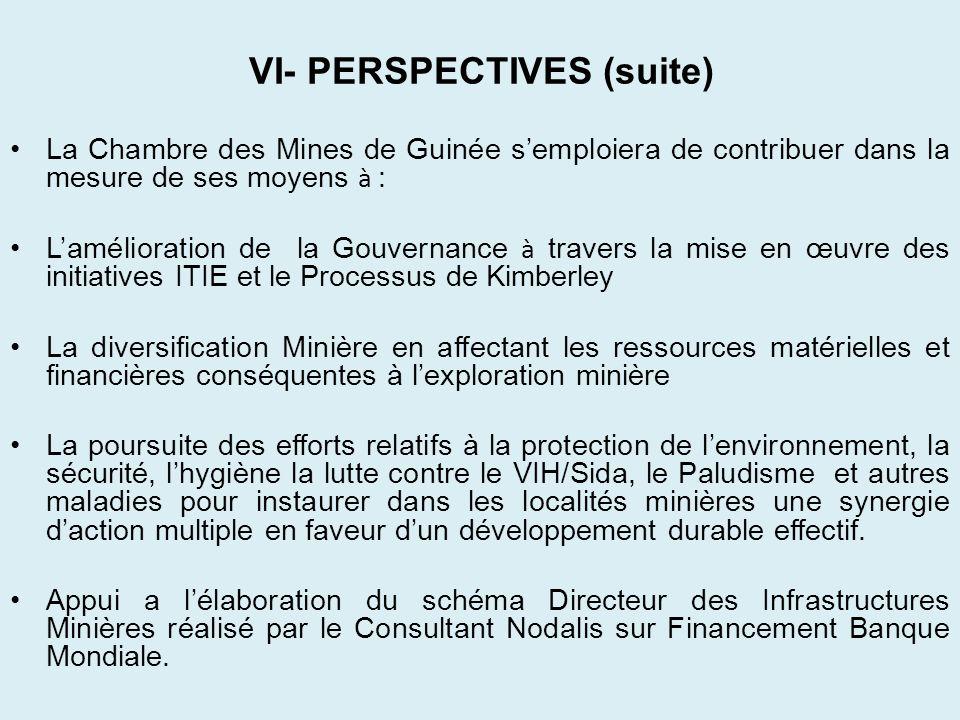 VI- PERSPECTIVES (suite) La Chambre des Mines de Guinée semploiera de contribuer dans la mesure de ses moyens à : Lamélioration de la Gouvernance à tr