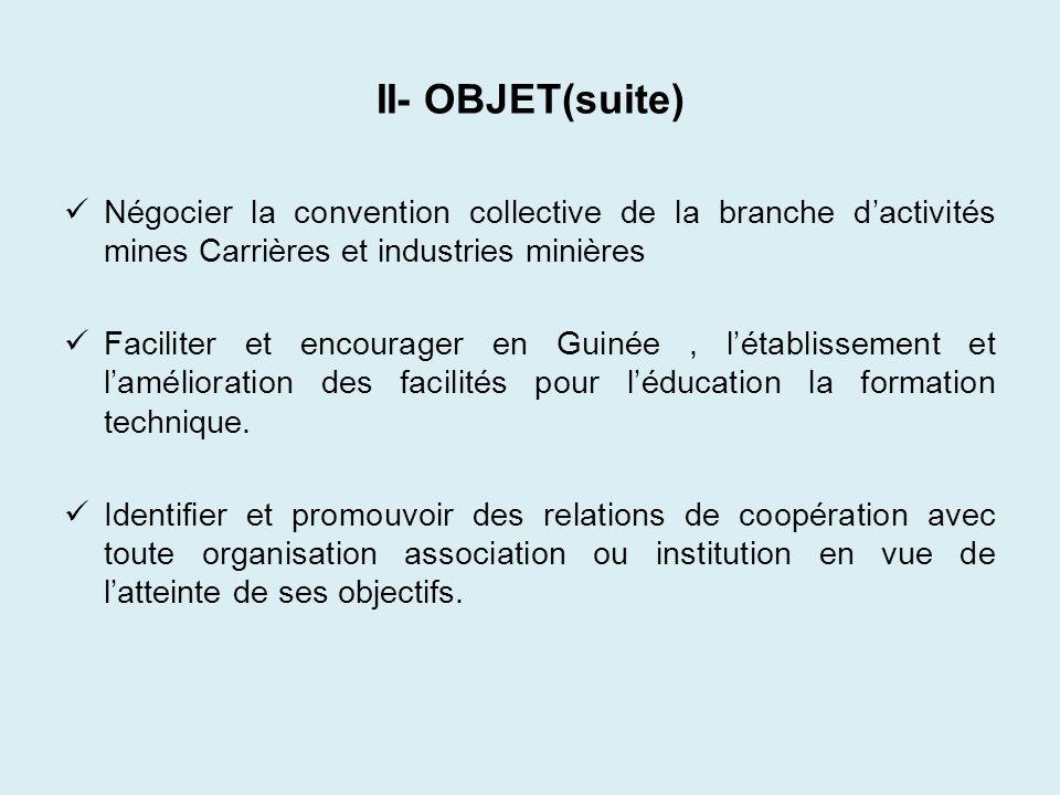 II- OBJET(suite) Négocier la convention collective de la branche dactivités mines Carrières et industries minières Faciliter et encourager en Guinée,