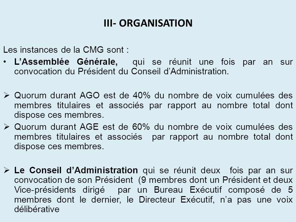 III- ORGANISATION Les instances de la CMG sont : LAssemblée Générale, qui se réunit une fois par an sur convocation du Président du Conseil dAdministr