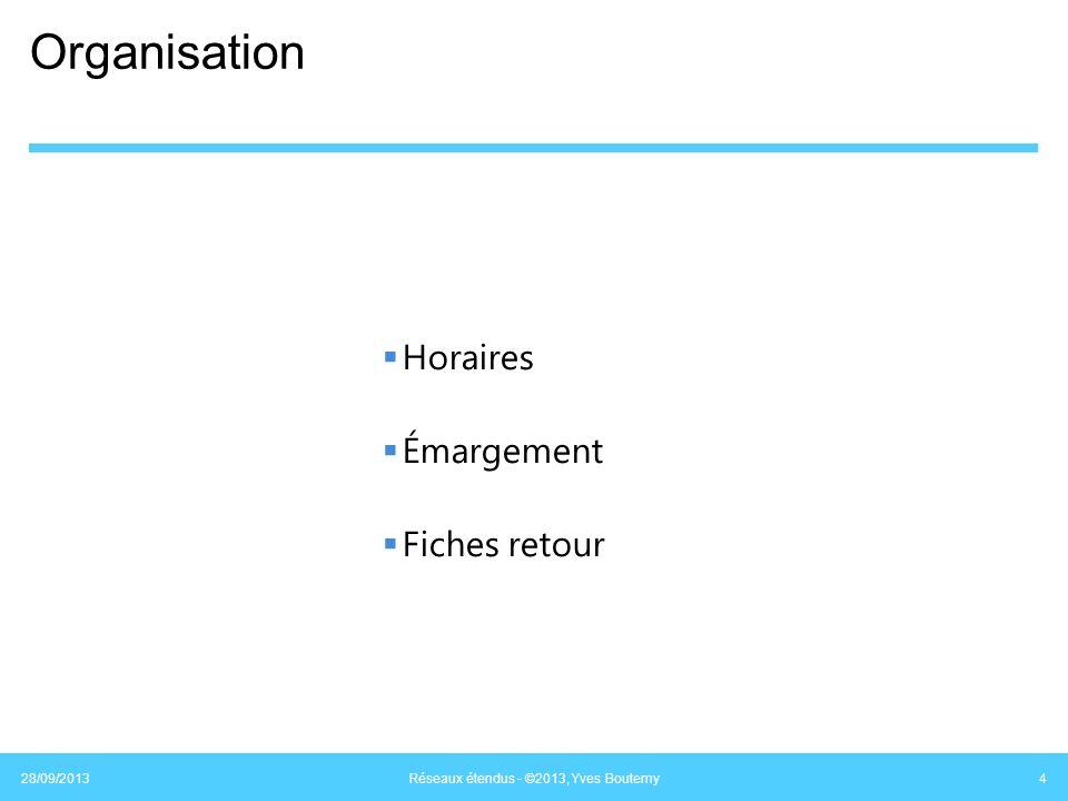 Organisation Horaires Émargement Fiches retour 28/09/2013 Réseaux étendus - ©2013, Yves Boutemy 4