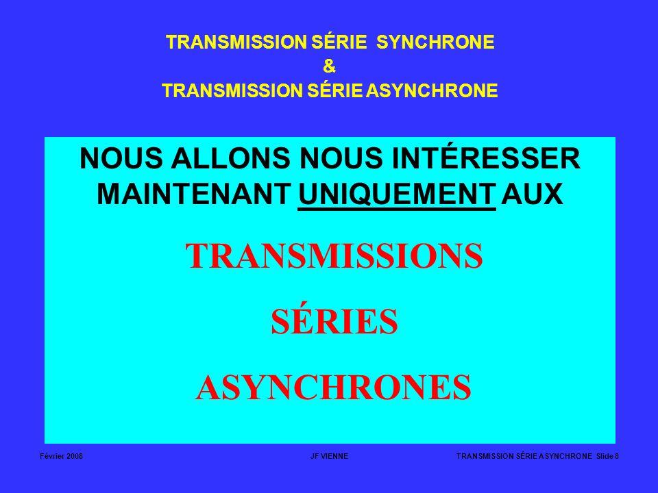 Février 2008JF VIENNETRANSMISSION SÉRIE ASYNCHRONE Slide 8 TRANSMISSION SÉRIE SYNCHRONE & TRANSMISSION SÉRIE ASYNCHRONE NOUS ALLONS NOUS INTÉRESSER MA