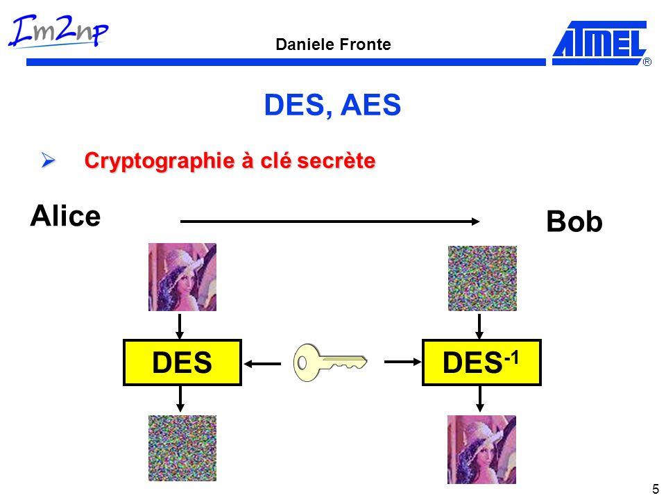 Daniele Fronte 6 DES Taille du bloc données : 64 bits Taille initiale de la clé : 56 bits 1.Permutation Initiale 2.16 boucles : Fonction F Ou exclusif 3.Permutation finale Message en clair L Message encrypté R L0L0 R0R0 L 16 R 16 16 boucles IP FP F F F F 32