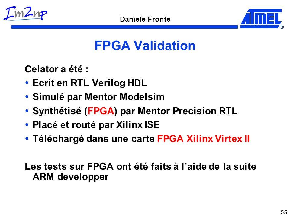 Daniele Fronte 55 FPGA Validation Celator a été : Ecrit en RTL Verilog HDL Simulé par Mentor Modelsim Synthétisé (FPGA) par Mentor Precision RTL Placé et routé par Xilinx ISE Téléchargé dans une carte FPGA Xilinx Virtex II Les tests sur FPGA ont été faits à laide de la suite ARM developper