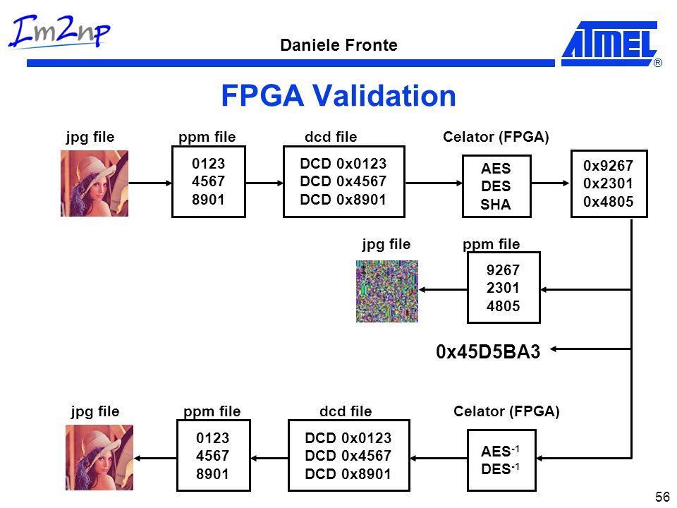 Daniele Fronte 56 FPGA Validation AES DES SHA 0123 4567 8901 ppm filejpg file DCD 0x0123 DCD 0x4567 DCD 0x8901 dcd file 0x9267 0x2301 0x4805 9267 2301 4805 ppm file Celator (FPGA) jpg file AES -1 DES -1 0123 4567 8901 ppm filejpg file DCD 0x0123 DCD 0x4567 DCD 0x8901 dcd fileCelator (FPGA) 0x45D5BA3