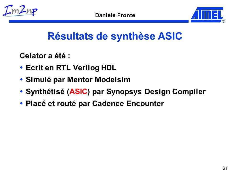 Daniele Fronte 61 Résultats de synthèse ASIC Celator a été : Ecrit en RTL Verilog HDL Simulé par Mentor Modelsim Synthétisé (ASIC) par Synopsys Design Compiler Placé et routé par Cadence Encounter