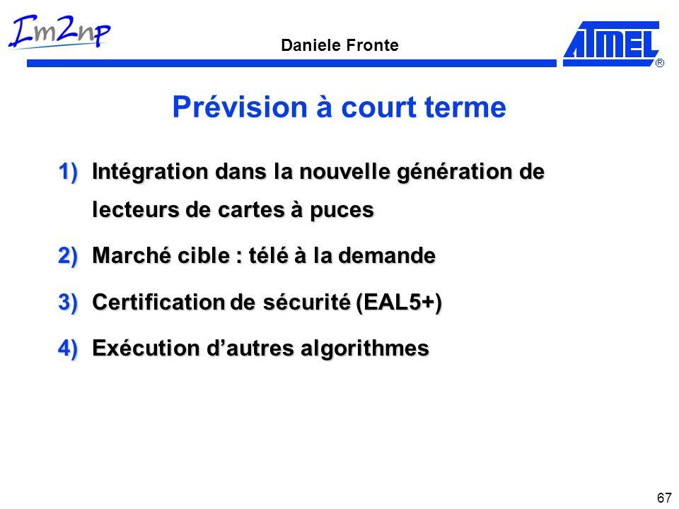 Daniele Fronte 67 Prévision à court terme 1)Intégration dans la nouvelle génération de lecteurs de cartes à puces 2)Marché cible : télé à la demande 3)Certification de sécurité (EAL5+) 4)Exécution dautres algorithmes