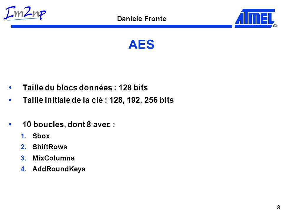 Daniele Fronte 8 AES Taille du blocs données : 128 bits Taille initiale de la clé : 128, 192, 256 bits 10 boucles, dont 8 avec : 1.Sbox 2.ShiftRows 3.