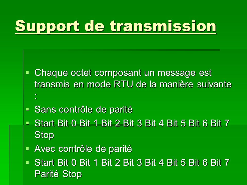 Support de transmission Chaque octet composant un message est transmis en mode RTU de la manière suivante : Chaque octet composant un message est transmis en mode RTU de la manière suivante : Sans contrôle de parité Sans contrôle de parité Start Bit 0 Bit 1 Bit 2 Bit 3 Bit 4 Bit 5 Bit 6 Bit 7 Stop Start Bit 0 Bit 1 Bit 2 Bit 3 Bit 4 Bit 5 Bit 6 Bit 7 Stop Avec contrôle de parité Avec contrôle de parité Start Bit 0 Bit 1 Bit 2 Bit 3 Bit 4 Bit 5 Bit 6 Bit 7 Parité Stop Start Bit 0 Bit 1 Bit 2 Bit 3 Bit 4 Bit 5 Bit 6 Bit 7 Parité Stop
