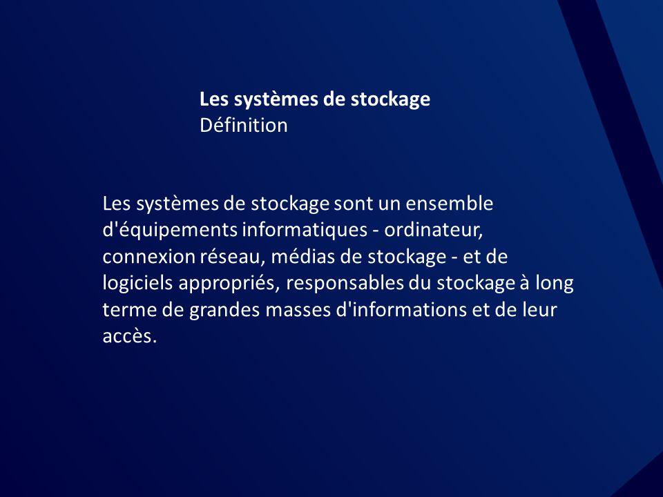 Les systèmes de stockage Définition Les systèmes de stockage sont un ensemble d équipements informatiques - ordinateur, connexion réseau, médias de stockage - et de logiciels appropriés, responsables du stockage à long terme de grandes masses d informations et de leur accès.