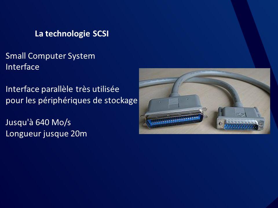 La technologie SCSI Small Computer System Interface Interface parallèle très utilisée pour les périphériques de stockage Jusqu à 640 Mo/s Longueur jusque 20m