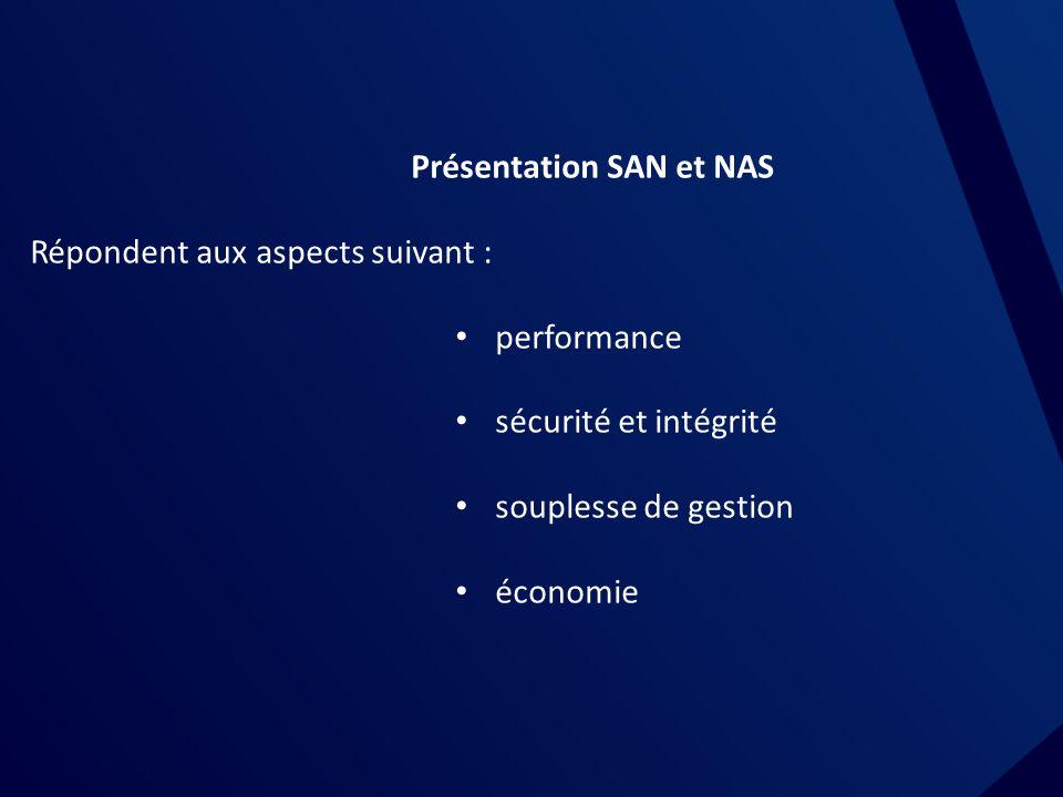 Présentation SAN et NAS Répondent aux aspects suivant : performance sécurité et intégrité souplesse de gestion économie