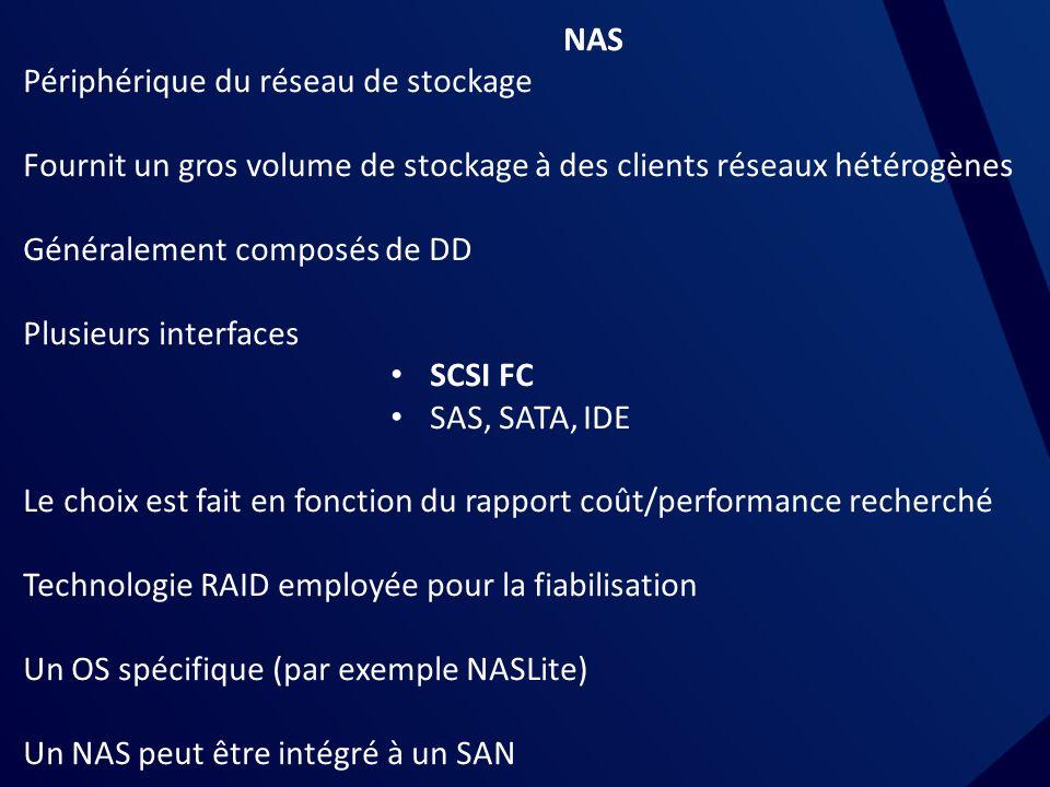 NAS Périphérique du réseau de stockage Fournit un gros volume de stockage à des clients réseaux hétérogènes Généralement composés de DD Plusieurs interfaces SCSI FC SAS, SATA, IDE Le choix est fait en fonction du rapport coût/performance recherché Technologie RAID employée pour la fiabilisation Un OS spécifique (par exemple NASLite) Un NAS peut être intégré à un SAN