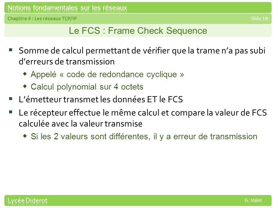 Chapitre 4 : Les réseaux TCP/IPSlide 18 G. Valet Le FCS : Frame Check Sequence Somme de calcul permettant de vérifier que la trame na pas subi derreur