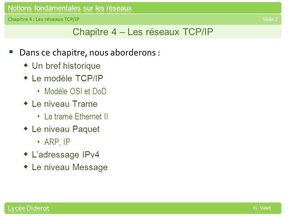 Chapitre 4 : Les réseaux TCP/IPSlide 2 G. Valet Chapitre 4 – Les réseaux TCP/IP Dans ce chapitre, nous aborderons : Un bref historique Le modèle TCP/I