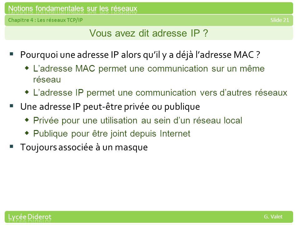 Chapitre 4 : Les réseaux TCP/IPSlide 21 G. Valet Vous avez dit adresse IP ? Pourquoi une adresse IP alors quil y a déjà ladresse MAC ? Ladresse MAC pe