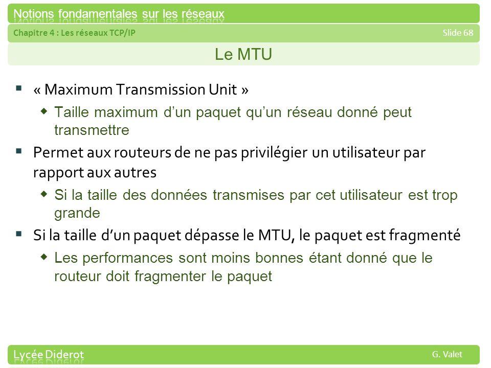 Chapitre 4 : Les réseaux TCP/IPSlide 68 G. Valet Le MTU « Maximum Transmission Unit » Taille maximum dun paquet quun réseau donné peut transmettre Per