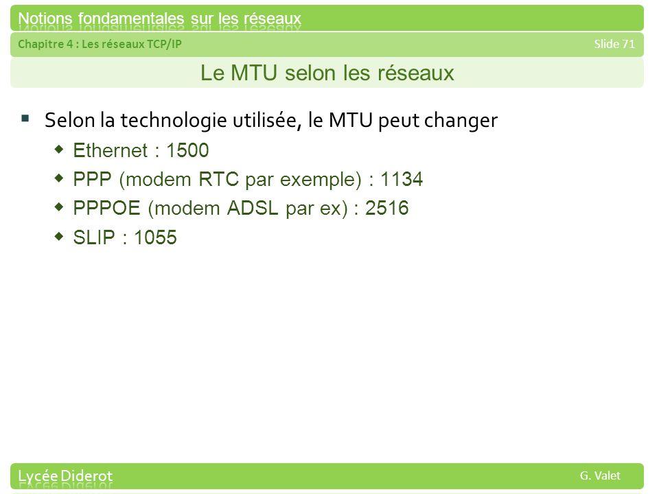 Chapitre 4 : Les réseaux TCP/IPSlide 71 G. Valet Le MTU selon les réseaux Selon la technologie utilisée, le MTU peut changer Ethernet : 1500 PPP (mode
